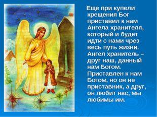 Еще при купели крещения Бог приставил к нам Ангела хранителя, который и буде
