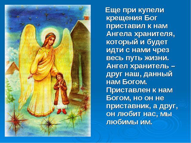 Еще при купели крещения Бог приставил к нам Ангела хранителя, который и буде...