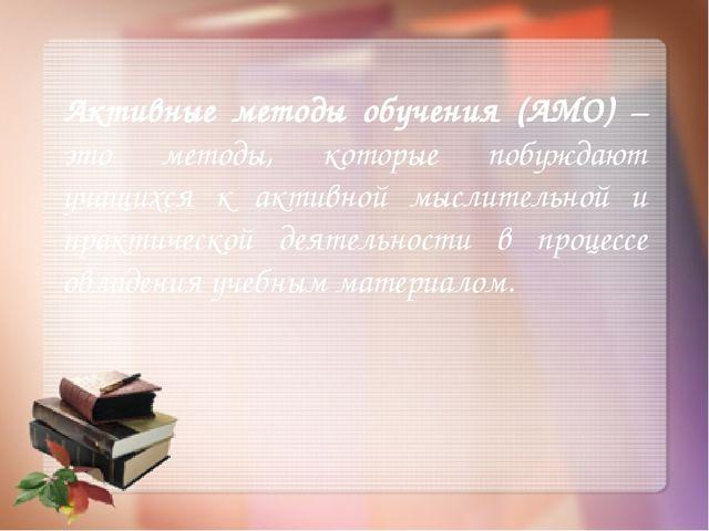 Активные методы обучения (АМО) – это методы, которые побуждают учащихся к ак...