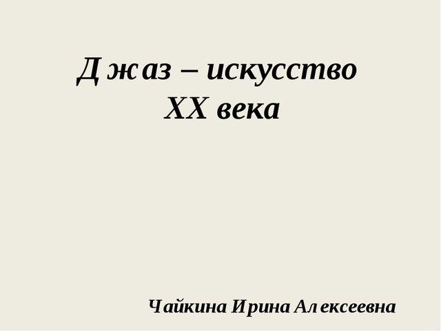 Джаз – искусство XX века Чайкина Ирина Алексеевна
