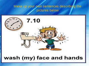 Make up your own sentences describing the pictures below