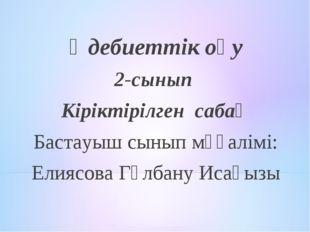 Әдебиеттік оқу 2-сынып Кіріктірілген сабақ Бастауыш сынып мұғалімі: Елиясова