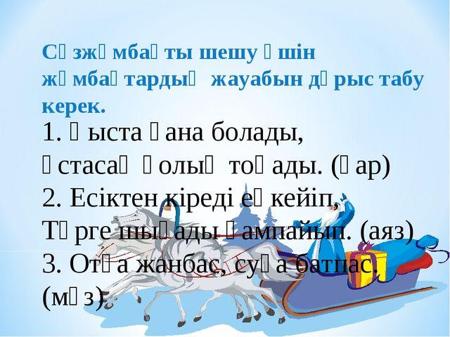 1. Қыста ғана болады, Ұстасаң қолың тоңады. (қар) 2. Есіктен кіреді еңкейіп,...