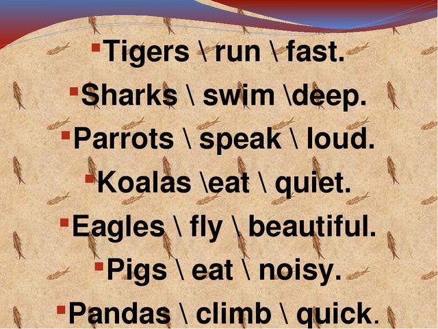 Tigers \ run \ fast. Sharks \ swim \deep. Parrots \ speak \ loud. Koalas \ea...