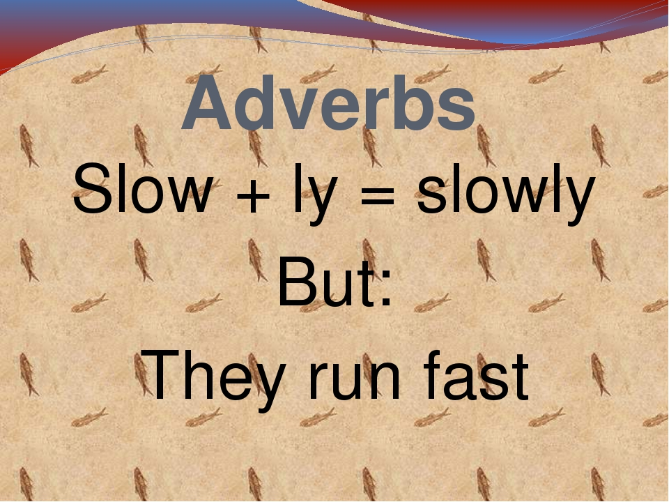 Adverbs Slow + ly = slowly But: They run fast