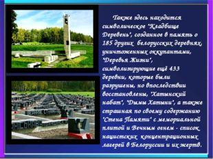 """Также здесь находится символическое """"Кладбище Деревень"""", созданное в память"""