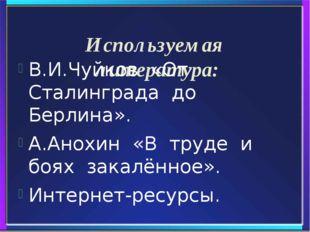 Используемая литература: В.И.Чуйков «От Сталинграда до Берлина». А.Анохин «В