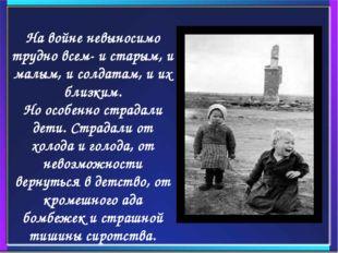 На войне невыносимо трудно всем- и старым, и малым, и солдатам, и их близк