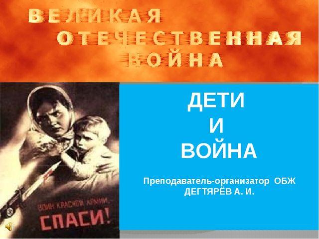 ДЕТИ И ВОЙНА Преподаватель-организатор ОБЖ ДЕГТЯРЁВ А. И.
