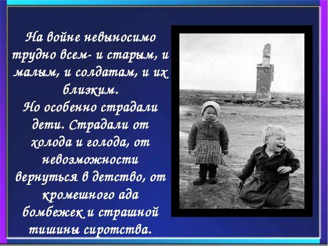 На войне невыносимо трудно всем- и старым, и малым, и солдатам, и их близк...