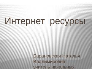 Интернет ресурсы Барановская Наталья Владимировна учитель начальных классов Г