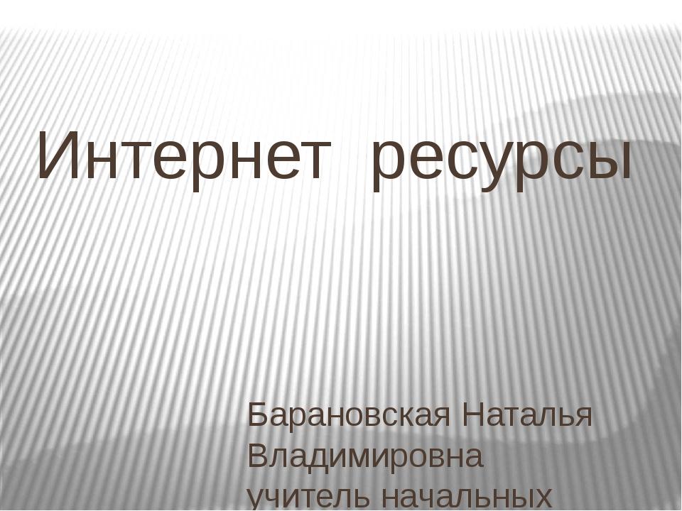 Интернет ресурсы Барановская Наталья Владимировна учитель начальных классов Г...