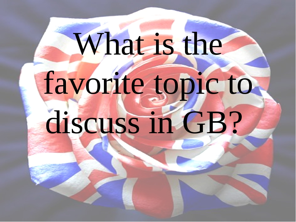 What is the favorite topic to discuss in GB?