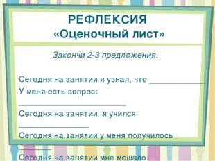 РЕФЛЕКСИЯ «Оценочный лист» Закончи 2-3 предложения. Сегодня на занятии я узна