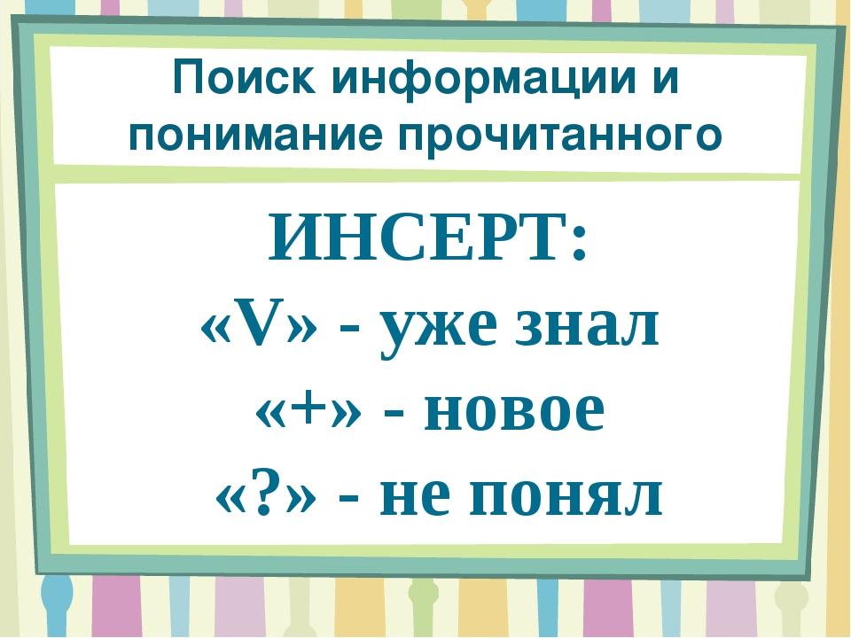 Поиск информации и понимание прочитанного ИНСЕРТ: «V» - уже знал «+» - новое...