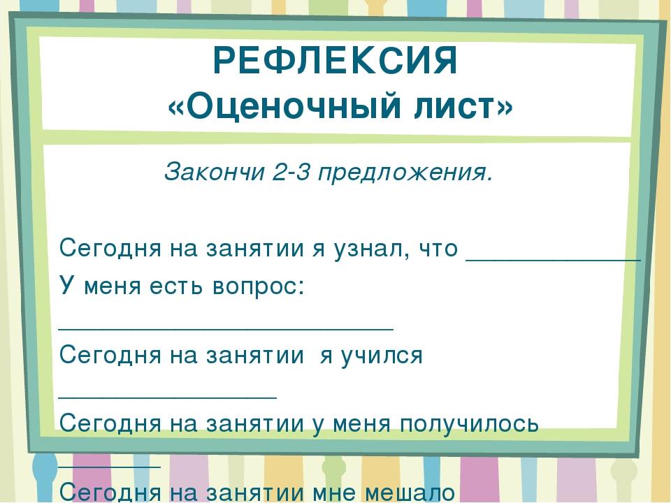 РЕФЛЕКСИЯ «Оценочный лист» Закончи 2-3 предложения. Сегодня на занятии я узна...