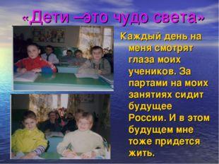 «Дети –это чудо света» Каждый день на меня смотрят глаза моих учеников. За па