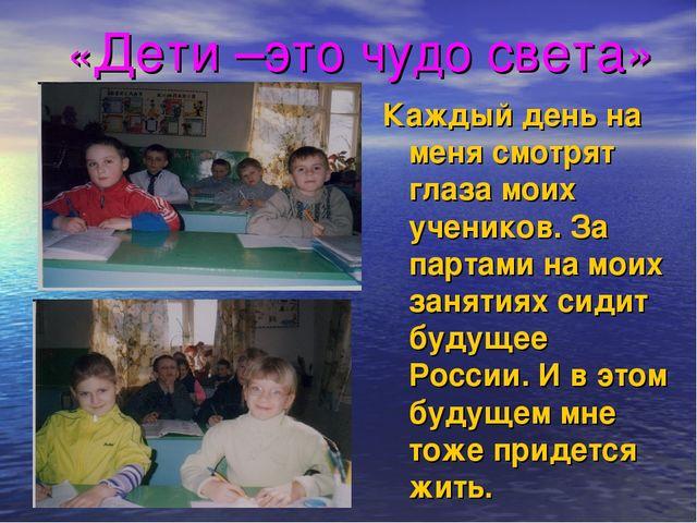 «Дети –это чудо света» Каждый день на меня смотрят глаза моих учеников. За па...