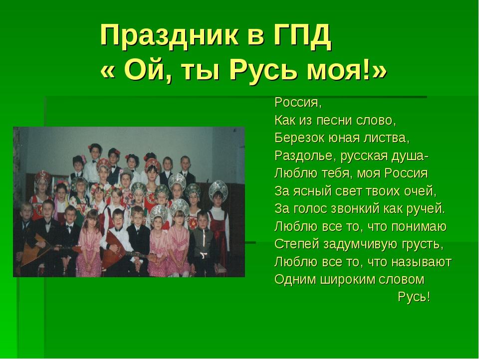 Праздник в ГПД « Ой, ты Русь моя!» Россия, Как из песни слово, Березок юная л...