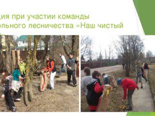 Акция при участии команды школьного лесничества «Наш чистый дом»