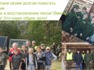Мы считаем своим долгом помогать взрослым в охране и восстановлении лесов! Вм