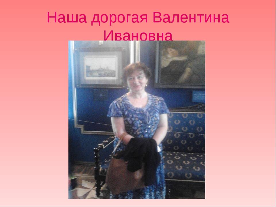 Наша дорогая Валентина Ивановна