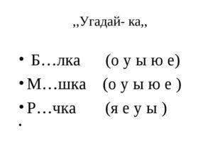 ,,Угадай- ка,, Б…лка (о у ы ю е) М…шка (о у ы ю е ) Р…чка (я е у ы )