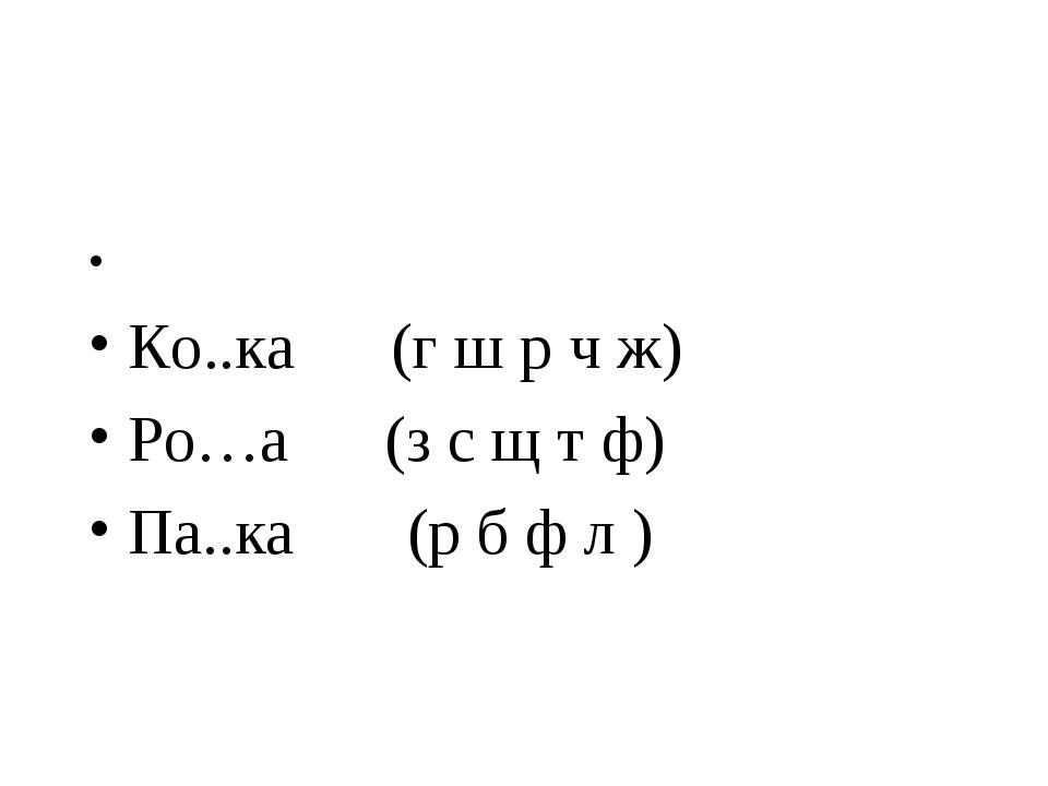 Ко..ка (г ш р ч ж) Ро…а (з с щ т ф) Па..ка (р б ф л )