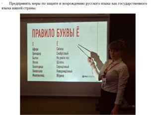 ·Предпринять меры позащите и возрождению русского языкакак государств
