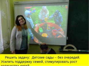 ·Решить задачу: Детские сады – без очередей. Усилить поддержку семей, с