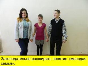 Законодательно расширить понятие «молодая семья».