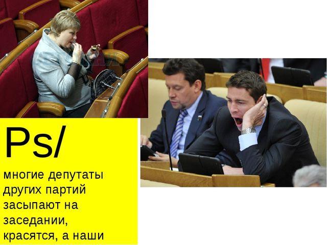 Ps/ многие депутаты других партий засыпают на заседании, красятся, а наши -ни...