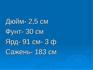Дюйм- 2,5 см Фунт- 30 см Ярд- 91 см- 3 ф Сажень- 183 см