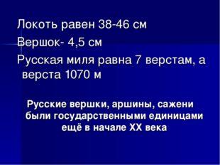 Локоть равен 38-46 см Вершок- 4,5 см Русская миля равна 7 верстам, а верста