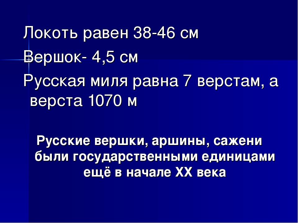 Локоть равен 38-46 см Вершок- 4,5 см Русская миля равна 7 верстам, а верста...
