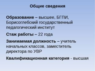 Общие сведения Образование – высшее, БГПИ, Борисоглебский государственный пед