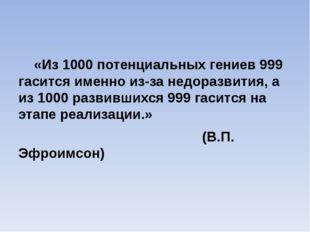 «Из 1000 потенциальных гениев 999 гасится именно из-за недоразвития, а из 10