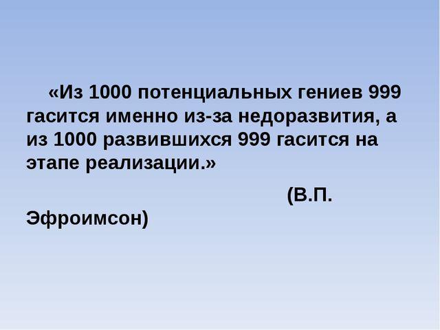«Из 1000 потенциальных гениев 999 гасится именно из-за недоразвития, а из 10...