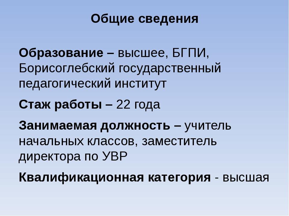 Общие сведения Образование – высшее, БГПИ, Борисоглебский государственный пед...