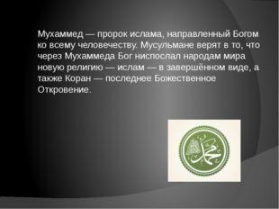 Мухаммед — пророк ислама, направленный Богом ко всему человечеству. Мусульман
