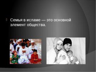 Семья в исламе — это основной элемент общества.
