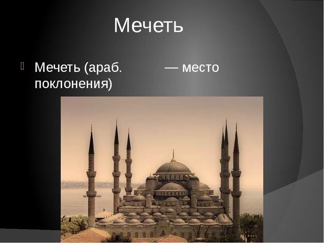 Мечеть Мечеть (араб. مسجد — место поклонения)