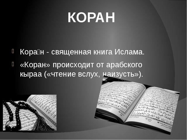 Кора́н - священная книга Ислама. «Коран» происходит от арабского кыраа («чте...