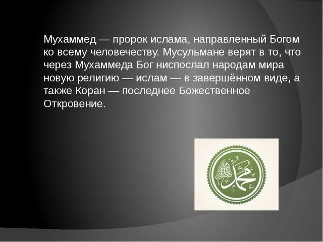 Мухаммед — пророк ислама, направленный Богом ко всему человечеству. Мусульман...
