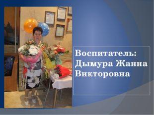 Воспитатель: Дымура Жанна Викторовна