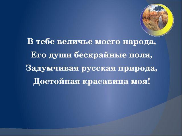 В тебе величье моего народа, Его души бескрайные поля, Задумчивая русская пр...