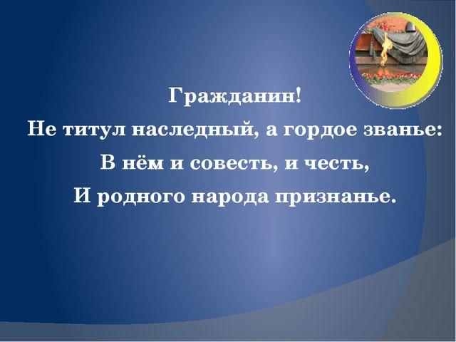 Гражданин! Не титул наследный,а гордое званье: В нём и совесть, и честь, И...