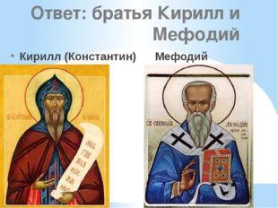 Ответ: братья Кирилл и Мефодий Кирилл (Константин) Мефодий