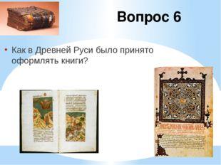 Вопрос 6 Как в Древней Руси было принято оформлять книги?