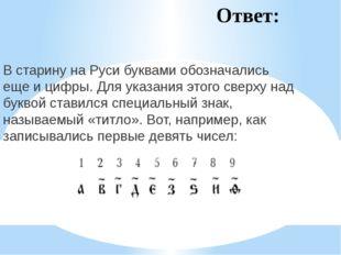Ответ: В старину на Руси буквами обозначались еще и цифры. Для указания этого
